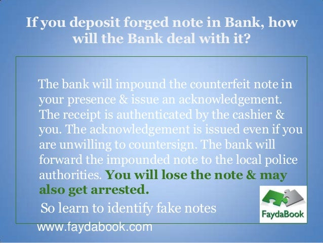 If you deposit forged note in Bank, how       will the Bank deal with it? The bank will impound the counterfeit note in yo...
