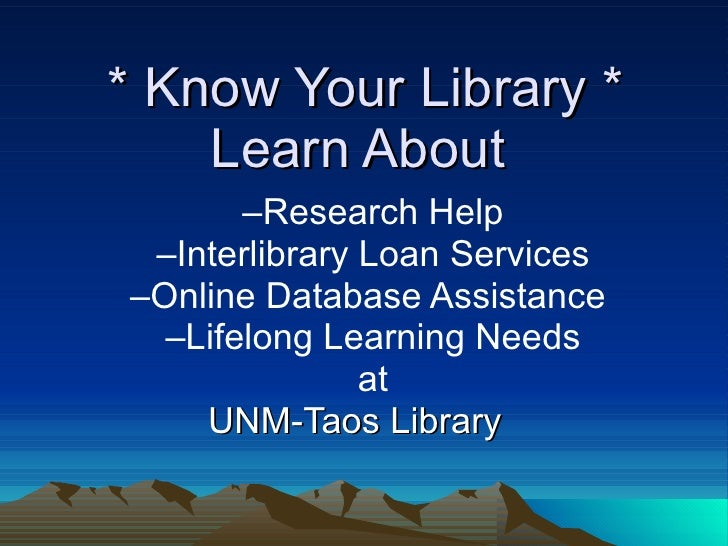* Know Your Library *     Learn About        –Research Help  –Interlibrary Loan Services –Online Database Assistance   –Li...