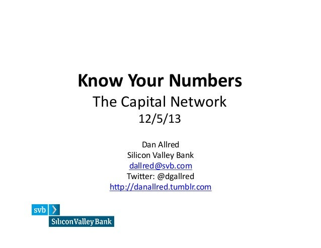 Know  Your  Numbers   The  Capital  Network   12/5/13    Dan  Allred   Silicon  Valley  Bank   dal...