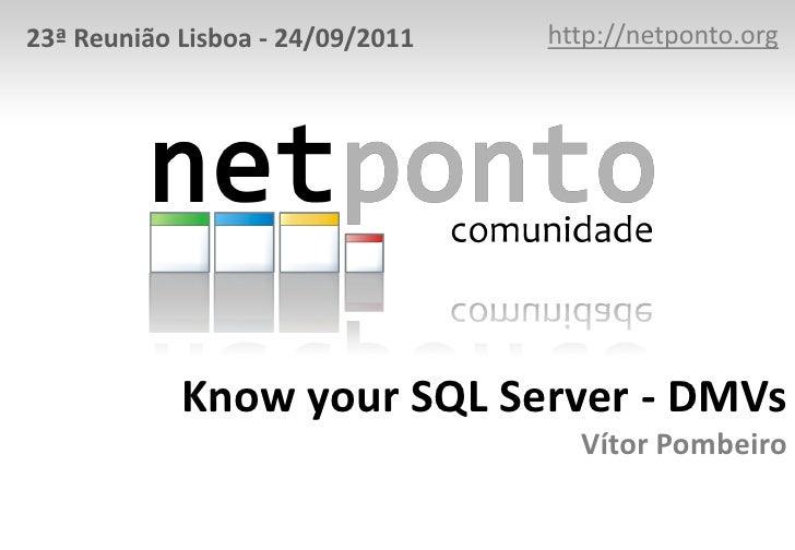 23ª Reunião Lisboa - 24/09/2011   http://netponto.org            Know your SQL Server - DMVs                              ...