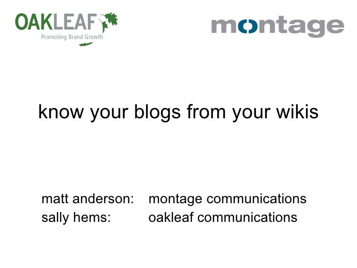 know your blogs from your wikis matt anderson: montage communications sally hems: oakleaf communications