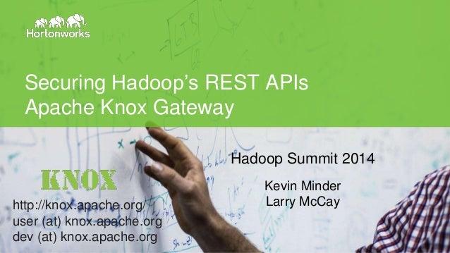 © Hortonworks Inc. 2014 Securing Hadoop's REST APIs Apache Knox Gateway Hadoop Summit 2014 Kevin Minder Larry McCayhttp://...