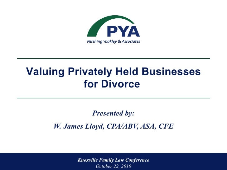 Presented by: W. James Lloyd, CPA/ABV, ASA, CFE Knoxville Family Law Conference  October 22, 2010 Valuing Privately Held B...