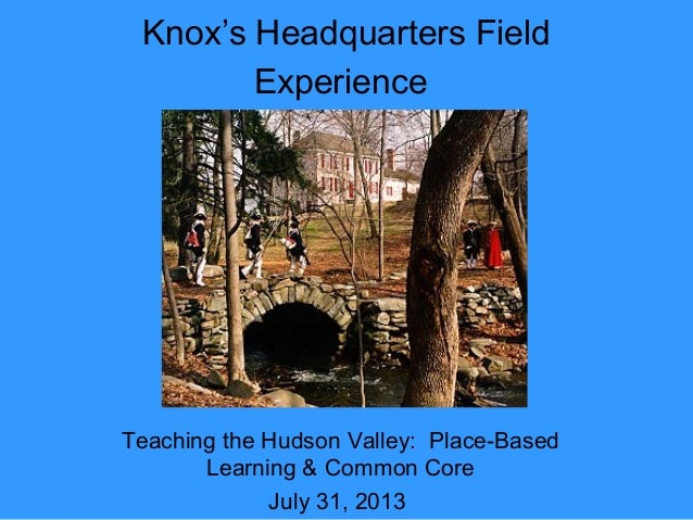 Knox's Headquarters Field Experience Teaching the Hudson Valley: Place-Based Learning & Common Core July 31, 2013