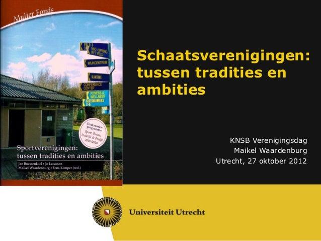 Schaatsverenigingen:tussen tradities enambities             KNSB Verenigingsdag              Maikel Waardenburg         Ut...