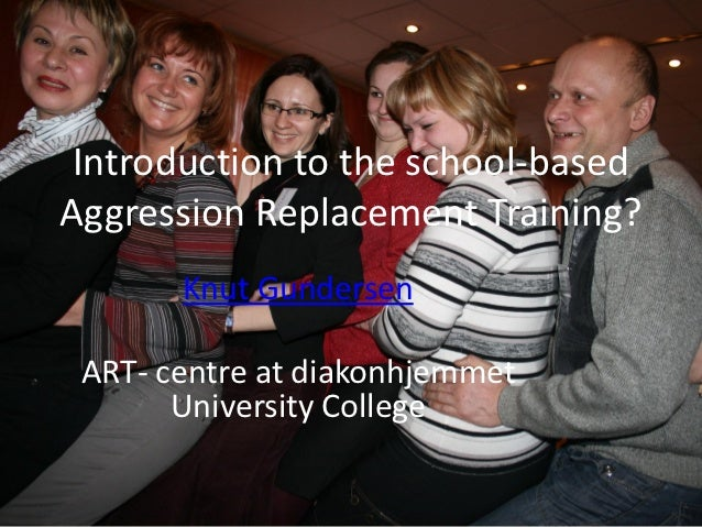 Introduction to the school-basedAggression Replacement Training?       Knut Gundersen ART- centre at diakonhjemmet       U...