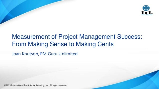 Measurement of Project Management Success: From Making Sense to Making Cents Joan Knutson, PM Guru Unlimited  ©2013 Intern...