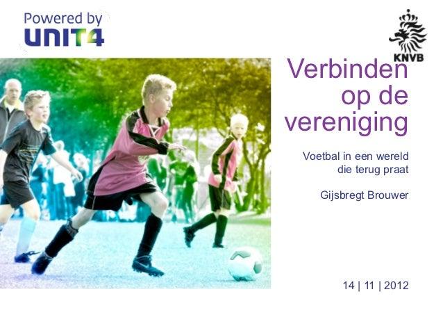 Verbinden    op devereniging Voetbal in een wereld       die terug praat    Gijsbregt Brouwer        14 | 11 | 2012