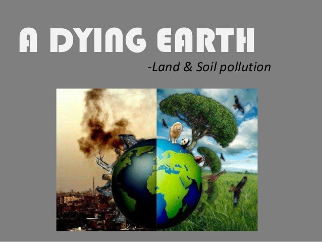 A DYING EARTH -Land & Soil pollution