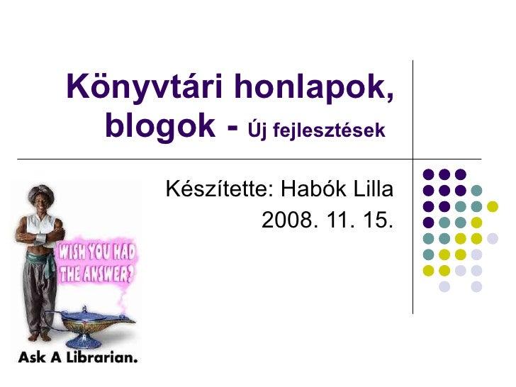 Könyvtári honlapok, blogok -  Új fejlesztések   Készítette: Habók Lilla 2008. 11. 15.