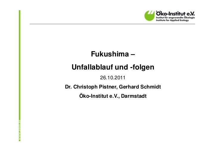 Fukushima –  Unfallablauf und -folgen             26.10.2011Dr. Christoph Pistner, Gerhard Schmidt     Öko-Institut e.V., ...