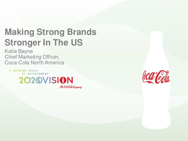 Making Strong Brands Stronger In The US Katie Bayne Chief Marketing Officer, Coca-Cola North America