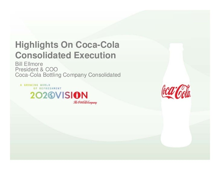 Highlights On Coca-Cola Consolidated Execution Bill Ellmore President & COO Coca-Cola Bottling Company Consolidated