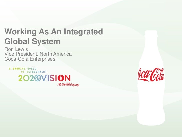 Working As An Integrated Global System Ron Lewis Vice President, North America Coca-Cola Enterprises