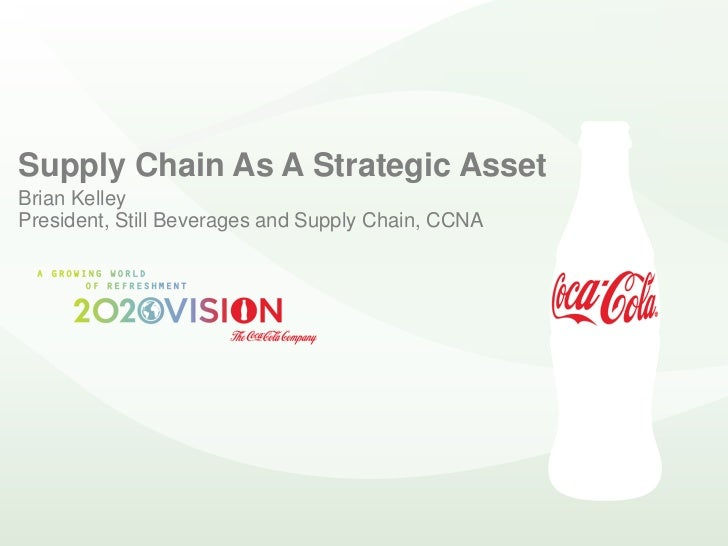 Supply Chain As A Strategic Asset Brian Kelley President, Still Beverages and Supply Chain, CCNA