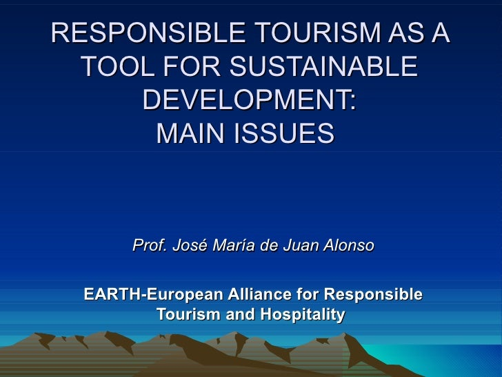 RESPONSIBLE TOURISM AS A TOOL FOR SUSTAINABLE DEVELOPMENT: MAIN ISSUES  Prof. José María de Juan Alonso EARTH-European All...