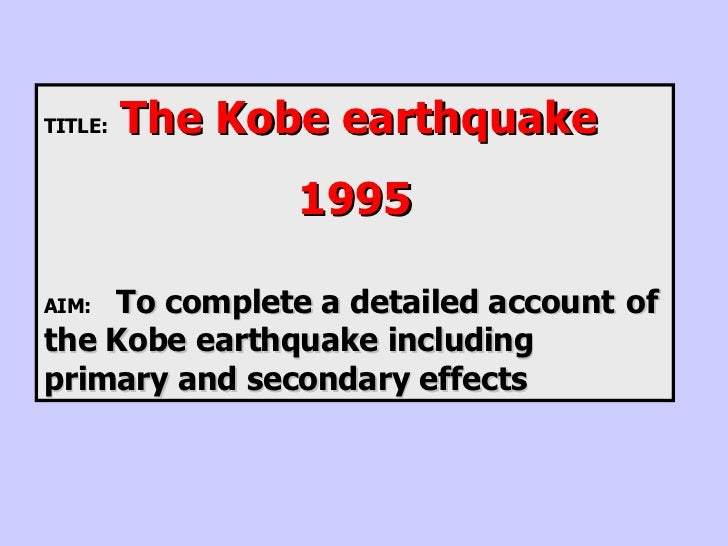TITLE:  The Kobe earthquake 1995 AIM: To complete a detailed account  of the Kobe earthquake including  primary and second...