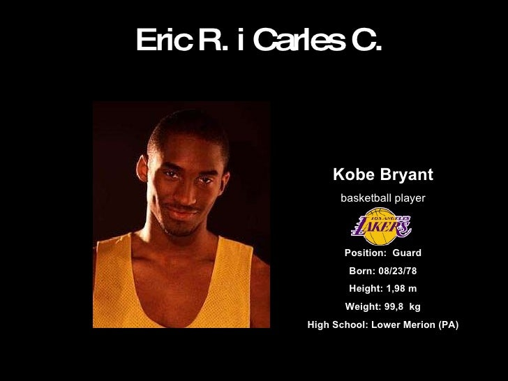 Eric R. i Carles C. Kobe Bryant basketball player Position: Guard Born: 08/23/78 Height:1,98 m Weight: 99,8 kg High Sch...