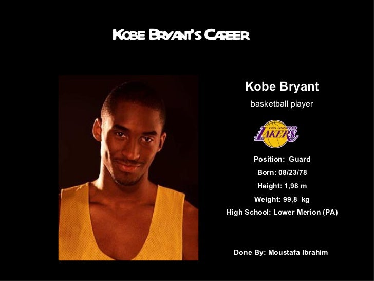 Kobe Bryant's Career Kobe Bryant basketball player Position:  Guard Born: 08/23/78 Height: 1,98 m Weight: 99,8  kg High Sc...