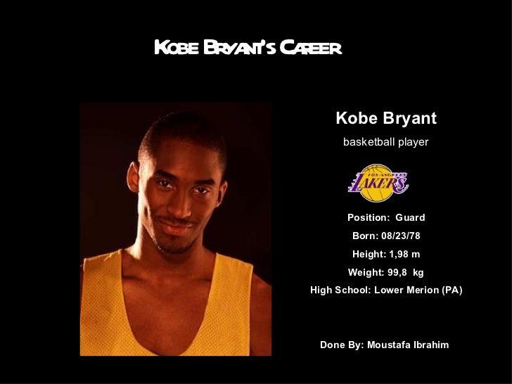 Kobe Bryant's Career Kobe Bryant basketball player Position: Guard Born: 08/23/78 Height:1,98 m Weight: 99,8 kg High Sc...