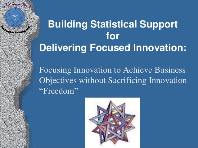 Building Statistical Support              forDelivering Focused Innovation:Focusing Innovation to Achieve BusinessObjectiv...