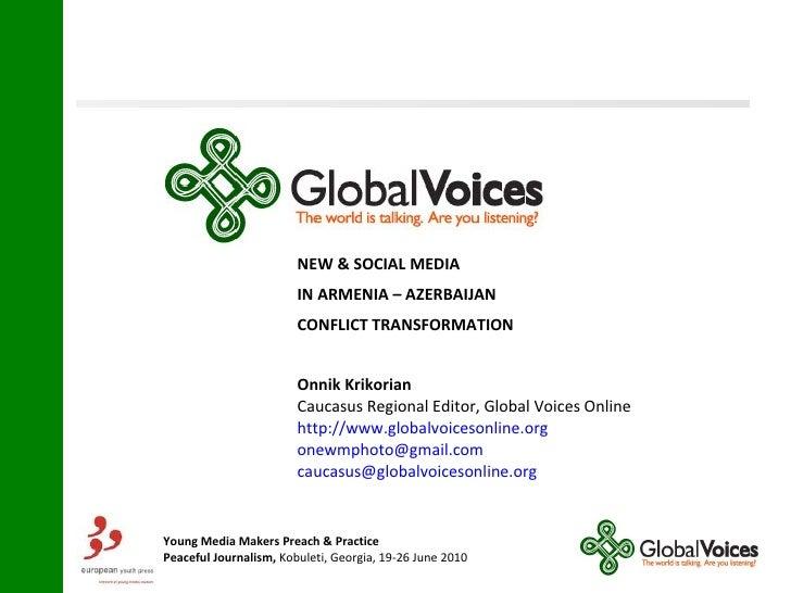 NEW & SOCIAL MEDIA IN ARMENIA – AZERBAIJAN  CONFLICT TRANSFORMATION Onnik Krikorian   Caucasus Regional Editor, Global Voi...