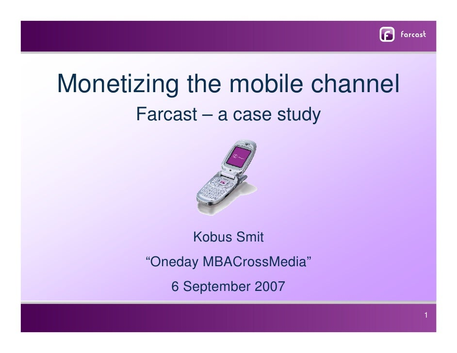"Monetizing the mobile channel       Farcast – a case study                  Kobus Smit        ""Oneday MBACrossMedia""      ..."