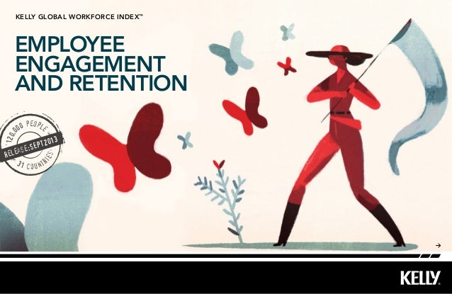 EMPLOYEE ENGAGEMENT AND RETENTION kelly Global workforce index™ 120,0 00 people 31 countr ies release:SEPT2013