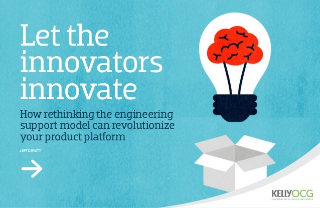 Let the innovators innovate How rethinking the engineering support model can revolutionize your product platform Jeff DeWi...