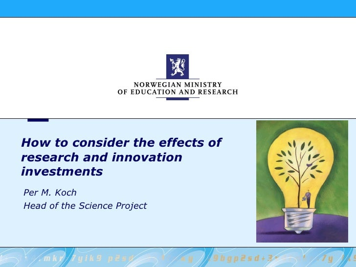 How to consider the effects of research and innovation investments Per M. Koch Head of the Science Project