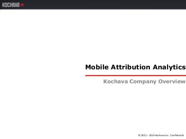 © 2012 – 2014 Kochava Inc. Confidential Mobile Attribution Analytics Kochava Company Overview