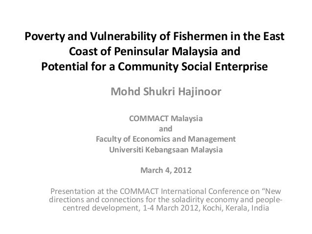 Poverty and Vulnerability of Fishermen in the East        Coast of Peninsular Malaysia and   Potential for a Community Soc...