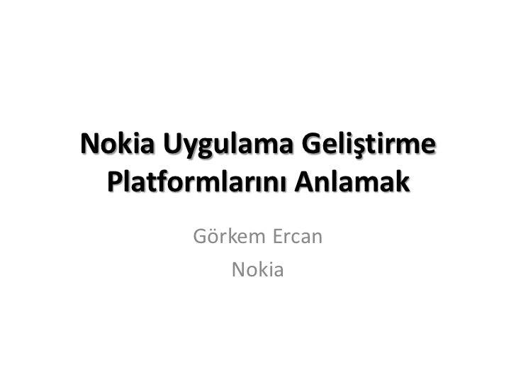 Nokia Uygulama Geliştirme Platformlarını Anlamak       Görkem Ercan          Nokia