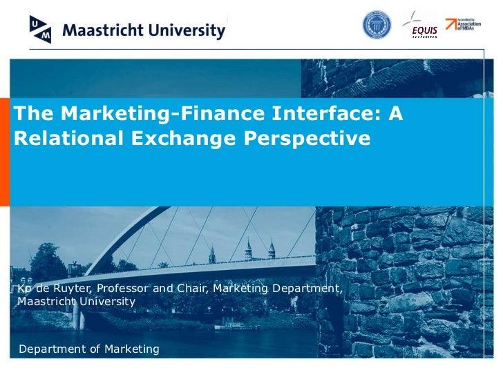Ko de Ruyter, Professor and Chair, Marketing Department, Maastricht University The Marketing-Finance Interface: A Relation...
