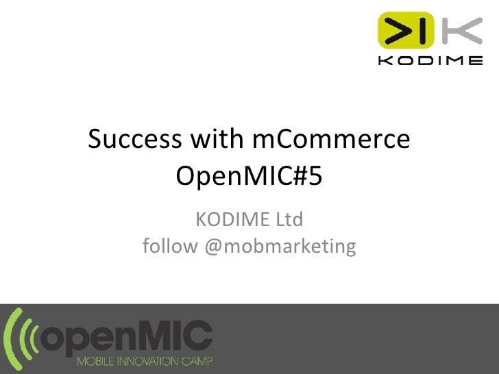 Success with mCommerce OpenMIC#5 KODIME Ltd follow @mobmarketing