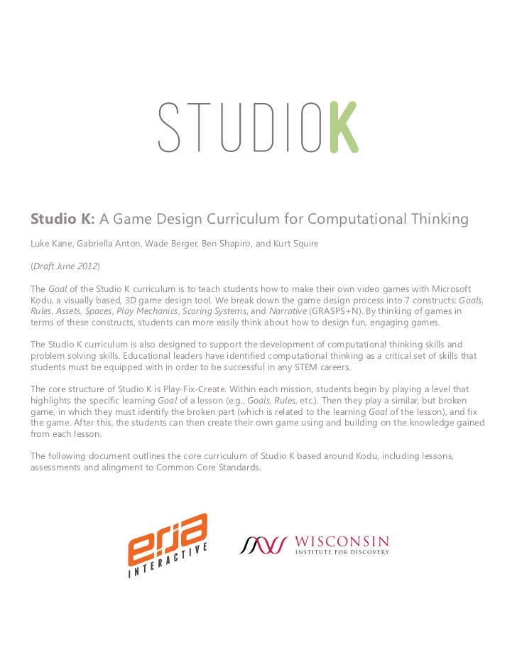 Studio K: A Game Design Curriculum for Computational ThinkingLuke Kane, Gabriella Anton, Wade Berger, Ben Shapiro, and Kur...