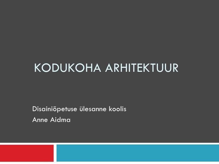 KODUKOHA ARHITEKTUUR Disainiõpetuse ülesanne koolis  Anne Aidma