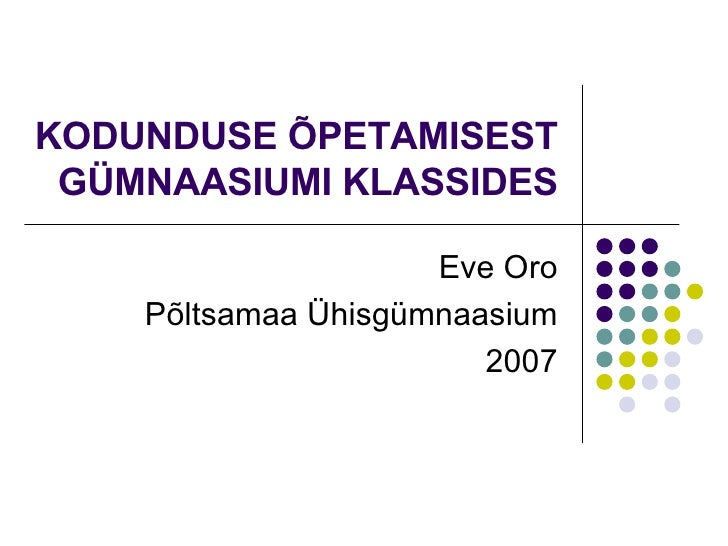 KODUNDUSE ÕPETAMISEST GÜMNAASIUMI KLASSIDES Eve Oro Põltsamaa Ühisgümnaasium 2007