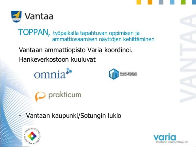 TOPPAN, työpaikalla tapahtuvan oppimisen ja ammattiosaamisen näyttöjen kehittäminen Vantaan ammattiopisto Varia koordinoi....