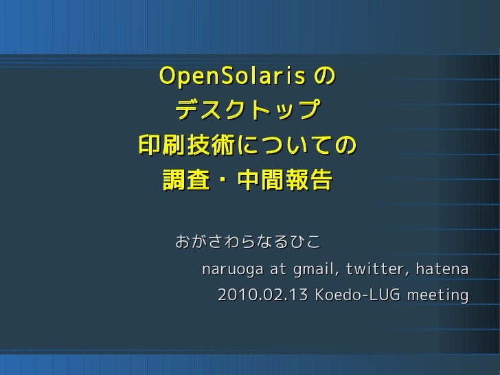 OpenSolaris の  デスクトップ 印刷技術についての  調査・中間報告   おがさわらなるひこ    naruoga at gmail, twitter, hatena     2010.02.13 Koedo-LUG meeting
