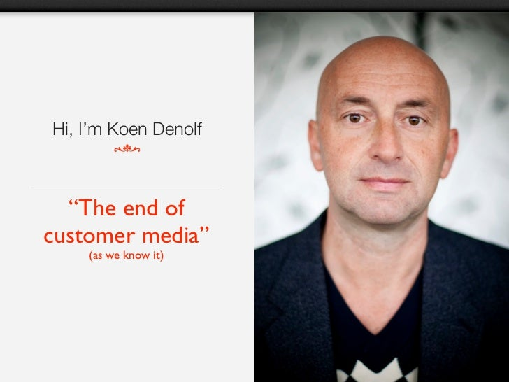 "Hi, I'm Koen Denolf  ""The end ofcustomer media""    (as we know it)"
