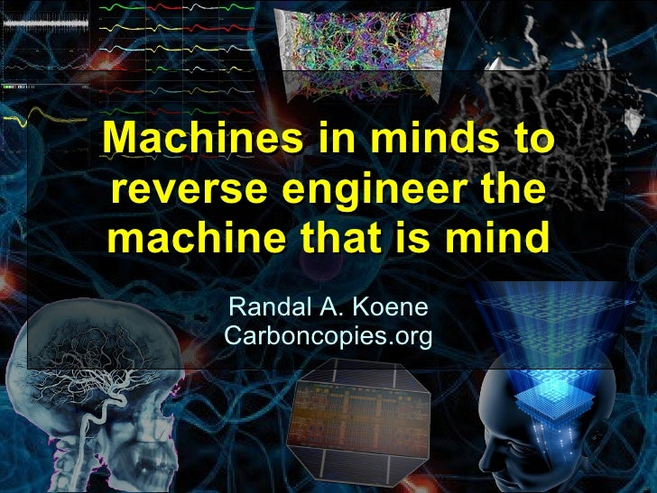 Machines in minds toreverse engineer themachine that is mind     Randal A. Koene     Carboncopies.org                     ...