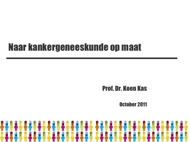 Naar kankergeneeskunde op maat                     Prof. Dr. Koen Kas                           October 2011