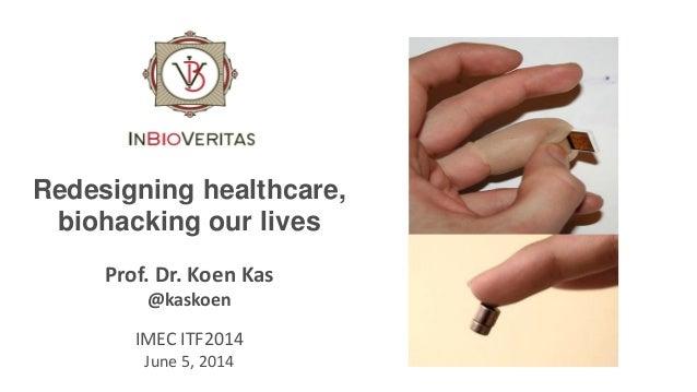 Redesigning healthcare, biohacking our lives Prof. Dr. Koen Kas @kaskoen IMEC ITF2014 June 5, 2014
