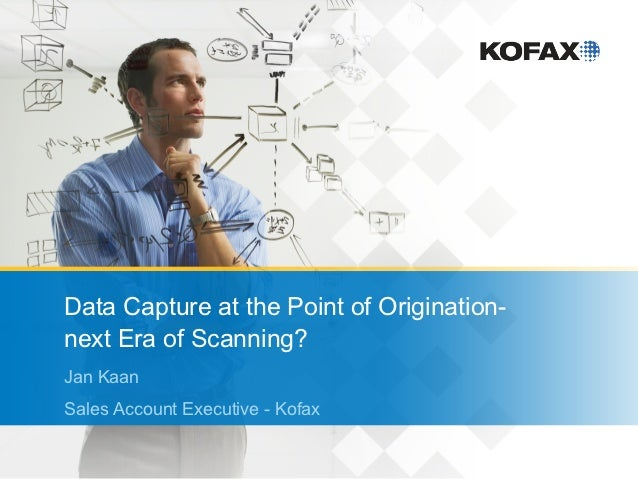 Data Capture at the Point of Origination-next Era of Scanning?Jan KaanSales Account Executive - Kofax