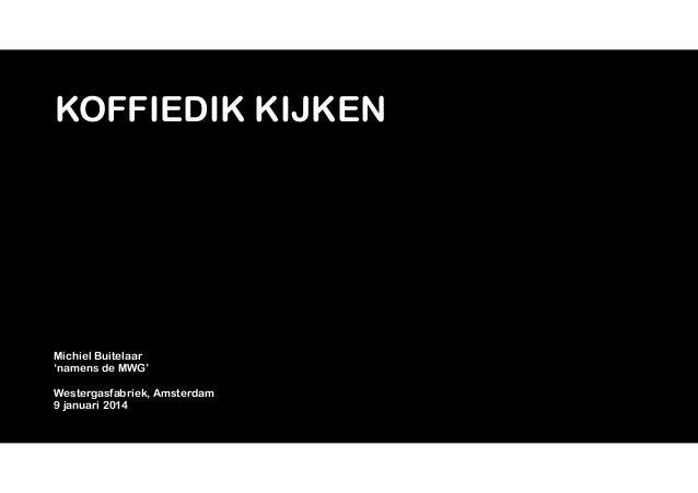 KOFFIEDIK KIJKEN  Michiel Buitelaar 'namens de MWG' !  Westergasfabriek, Amsterdam 9 januari 2014