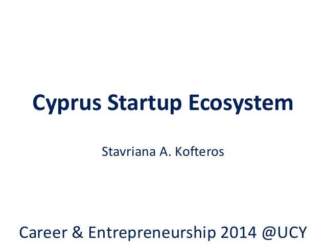Cyprus Startup Ecosystem Stavriana A. Kofteros Career & Entrepreneurship 2014 @UCY