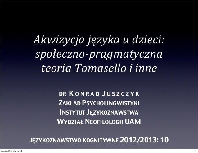 Akwizycja języka u dzieci:                        społeczno-‐pragmatyczna                          teoria Tomas...