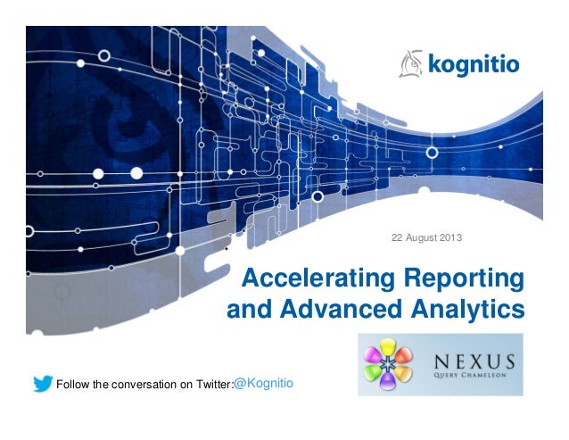 Accelerating Reporting and Advanced Analytics @KognitioFollow the conversation on Twitter: 22 August 2013