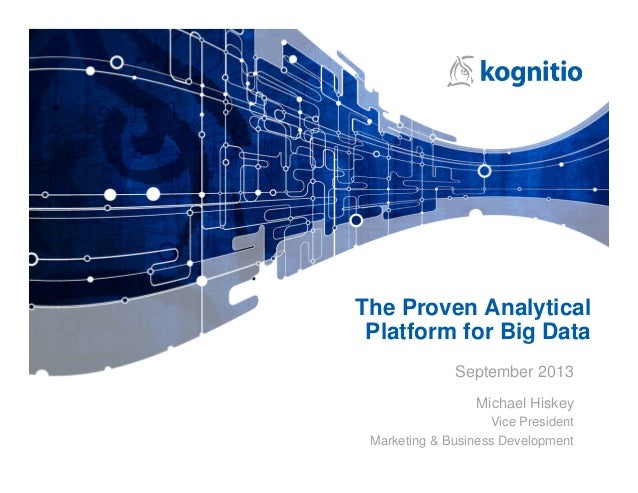 The Proven Analytical Platform for Big Data September 2013 Michael Hiskey Vice President Marketing & Business Development